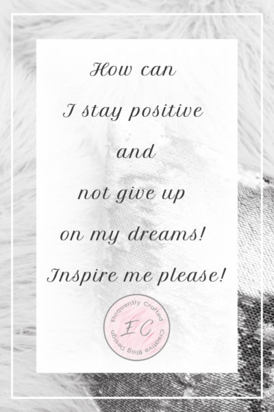 How can I stay positive and not give up on my dreams Inspire me please Eloquently Crafted 1